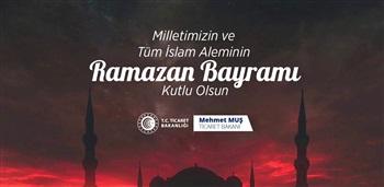 Ticaret Bakanımız Sayın Mehmet Muş'un Ramazan Bayramı Mesajı